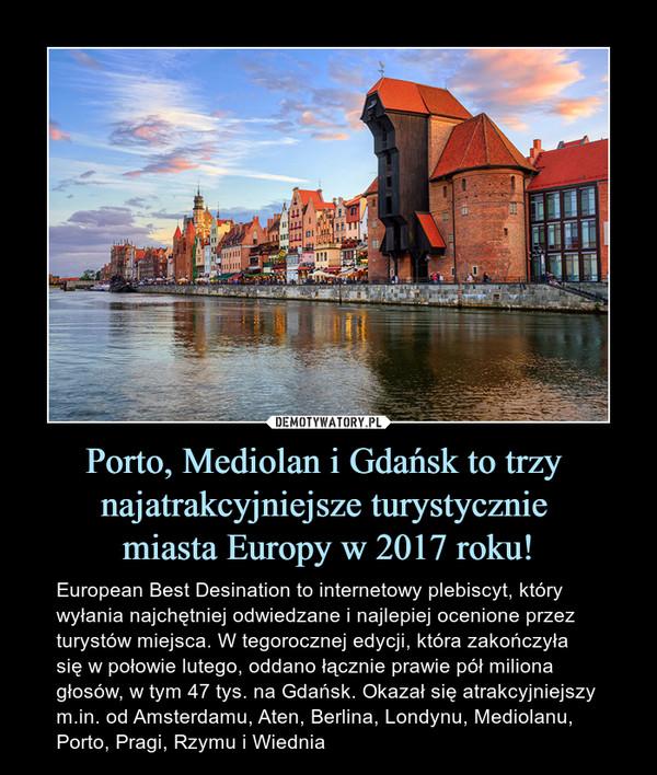 Porto, Mediolan i Gdańsk to trzy najatrakcyjniejsze turystycznie miasta Europy w 2017 roku! – European Best Desination to internetowy plebiscyt, który wyłania najchętniej odwiedzane i najlepiej ocenione przez turystów miejsca. W tegorocznej edycji, która zakończyła się w połowie lutego, oddano łącznie prawie pół miliona głosów, w tym 47 tys. na Gdańsk. Okazał się atrakcyjniejszy m.in. od Amsterdamu, Aten, Berlina, Londynu, Mediolanu, Porto, Pragi, Rzymu i Wiednia