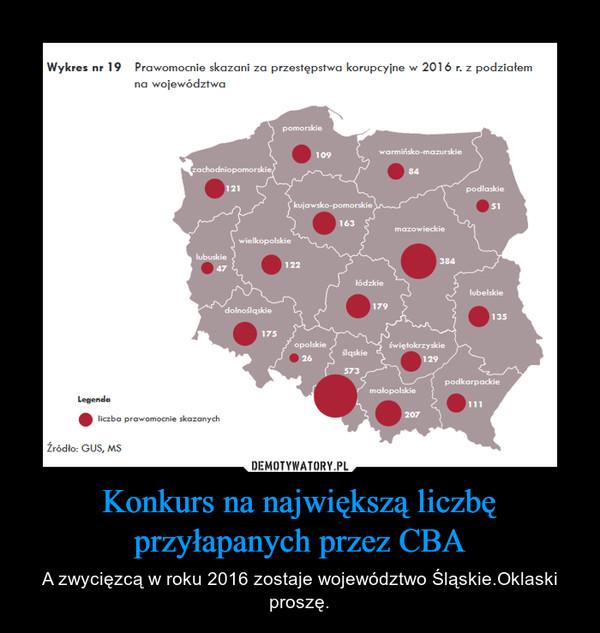 Konkurs na największą liczbę przyłapanych przez CBA – A zwycięzcą w roku 2016 zostaje województwo Śląskie.Oklaski proszę.