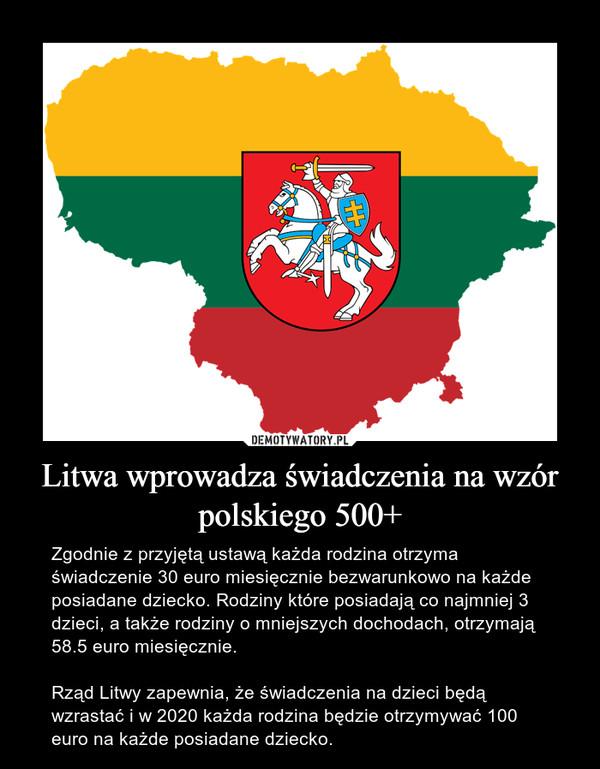 Litwa wprowadza świadczenia na wzór polskiego 500+ – Zgodnie z przyjętą ustawą każda rodzina otrzyma świadczenie 30 euro miesięcznie bezwarunkowo na każde posiadane dziecko. Rodziny które posiadają co najmniej 3 dzieci, a także rodziny o mniejszych dochodach, otrzymają 58.5 euro miesięcznie.Rząd Litwy zapewnia, że świadczenia na dzieci będą wzrastać i w 2020 każda rodzina będzie otrzymywać 100 euro na każde posiadane dziecko.