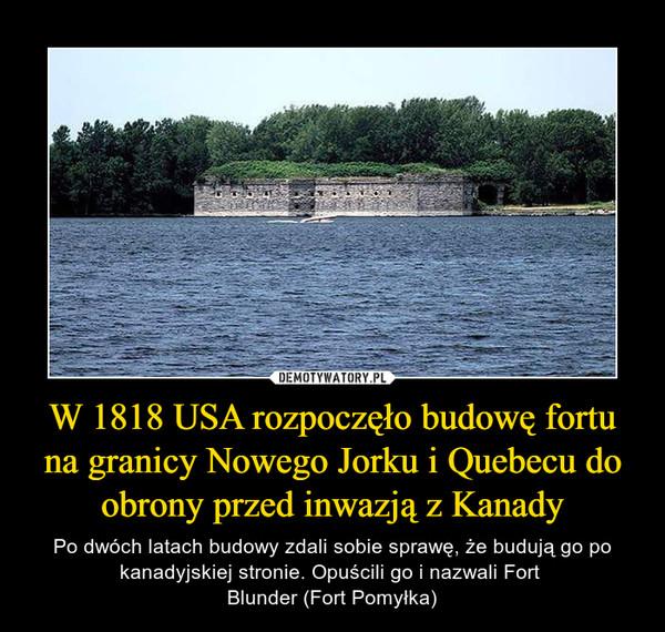 W 1818 USA rozpoczęło budowę fortu na granicy Nowego Jorku i Quebecu do obrony przed inwazją z Kanady – Po dwóch latach budowy zdali sobie sprawę, że budują go po kanadyjskiej stronie. Opuścili go i nazwali Fort Blunder (Fort Pomyłka)