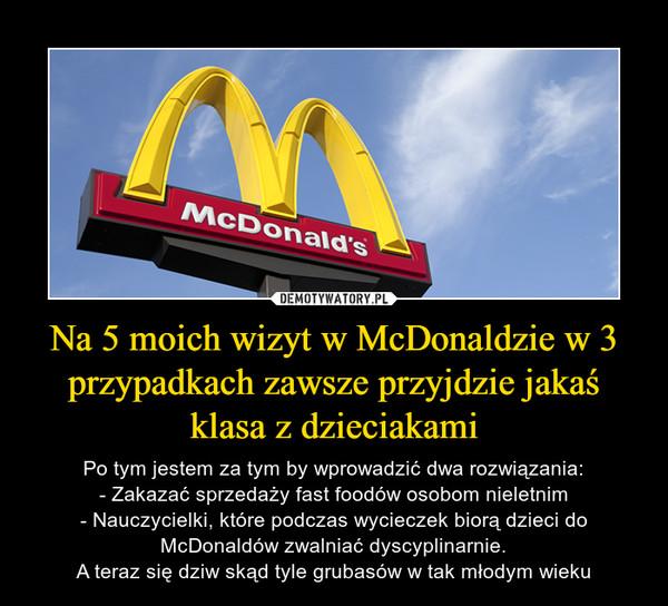 Na 5 moich wizyt w McDonaldzie w 3 przypadkach zawsze przyjdzie jakaś klasa z dzieciakami – Po tym jestem za tym by wprowadzić dwa rozwiązania:- Zakazać sprzedaży fast foodów osobom nieletnim- Nauczycielki, które podczas wycieczek biorą dzieci do McDonaldów zwalniać dyscyplinarnie.A teraz się dziw skąd tyle grubasów w tak młodym wieku