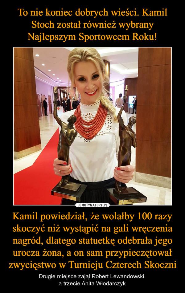 Kamil powiedział, że wolałby 100 razy skoczyć niż wystąpić na gali wręczenia nagród, dlatego statuetkę odebrała jego urocza żona, a on sam przypieczętował zwycięstwo w Turnieju Czterech Skoczni – Drugie miejsce zajął Robert Lewandowski a trzecie Anita Włodarczyk
