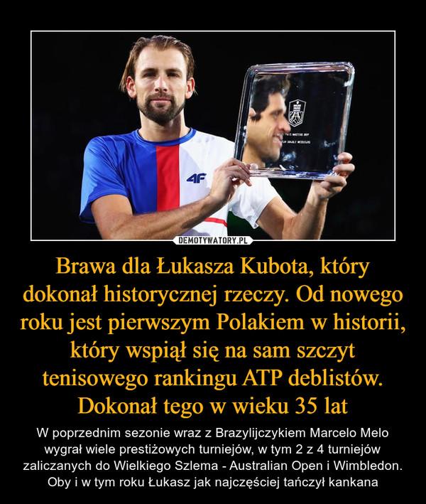 Brawa dla Łukasza Kubota, który dokonał historycznej rzeczy. Od nowego roku jest pierwszym Polakiem w historii, który wspiął się na sam szczyt tenisowego rankingu ATP deblistów. Dokonał tego w wieku 35 lat – W poprzednim sezonie wraz z Brazylijczykiem Marcelo Melo wygrał wiele prestiżowych turniejów, w tym 2 z 4 turniejów zaliczanych do Wielkiego Szlema - Australian Open i Wimbledon. Oby i w tym roku Łukasz jak najczęściej tańczył kankana