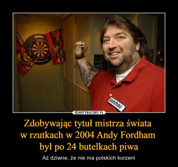 Zdobywając tytuł mistrza świata w rzutkach w 2004 Andy Fordham był po 24 butelkach piwa – Aż dziwne, że nie ma polskich korzeni