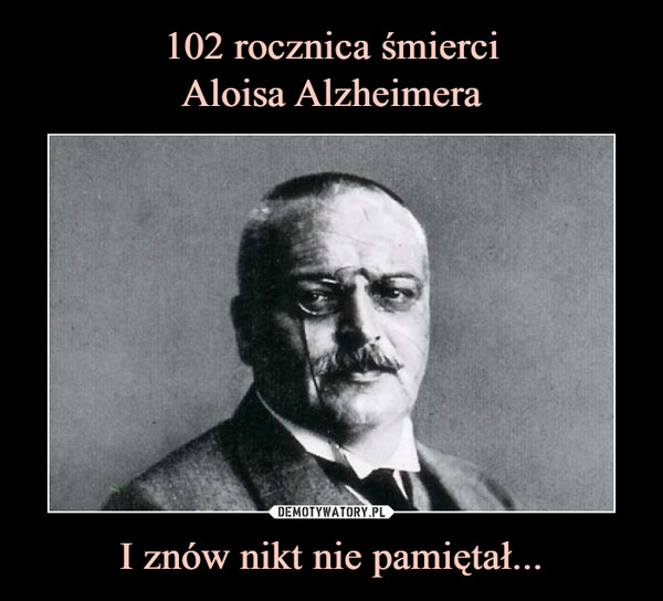 102 rocznica śmierci Aloisa Alzheimera I znów nikt nie pamiętał...