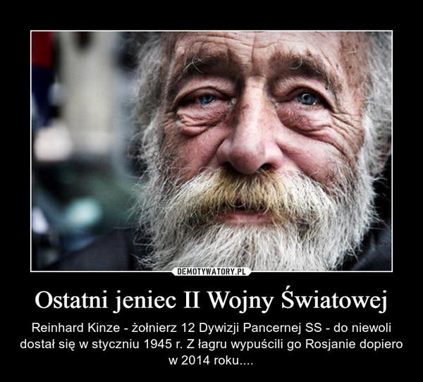 Ostatni jeniec II Wojny Światowej – Reinhard Kinze - żołnierz 12 Dywizji Pancernej SS - do niewoli dostał się w styczniu 1945 r. Z łagru wypuścili go Rosjanie dopiero w 2014 roku....