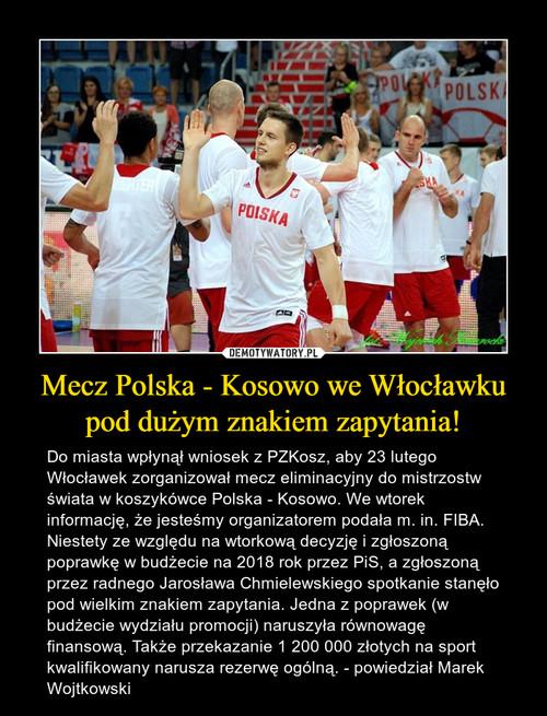Mecz Polska - Kosowo we Włocławku pod dużym znakiem zapytania!