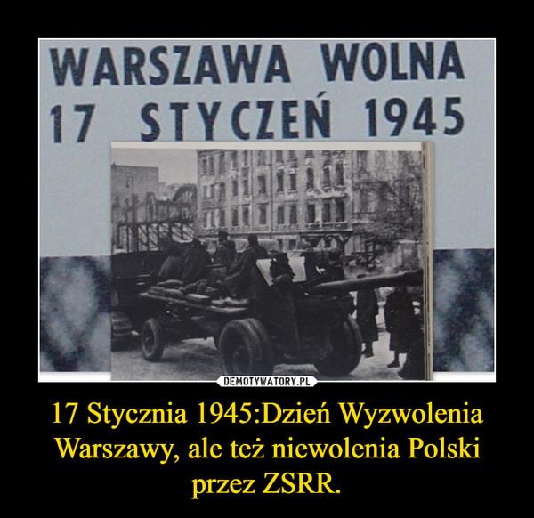 17 Stycznia 1945:Dzień Wyzwolenia Warszawy, ale też niewolenia Polski przez ZSRR. –