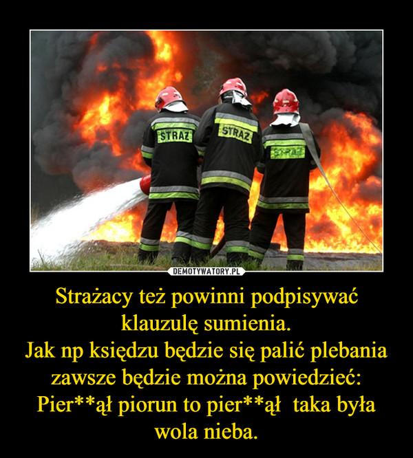 Strażacy też powinni podpisywać klauzulę sumienia.Jak np księdzu będzie się palić plebania zawsze będzie można powiedzieć: Pier**ął piorun to pier**ął  taka była wola nieba. –