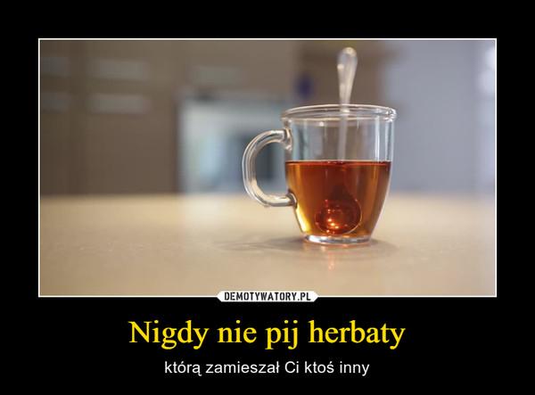 Nigdy nie pij herbaty – którą zamieszał Ci ktoś inny