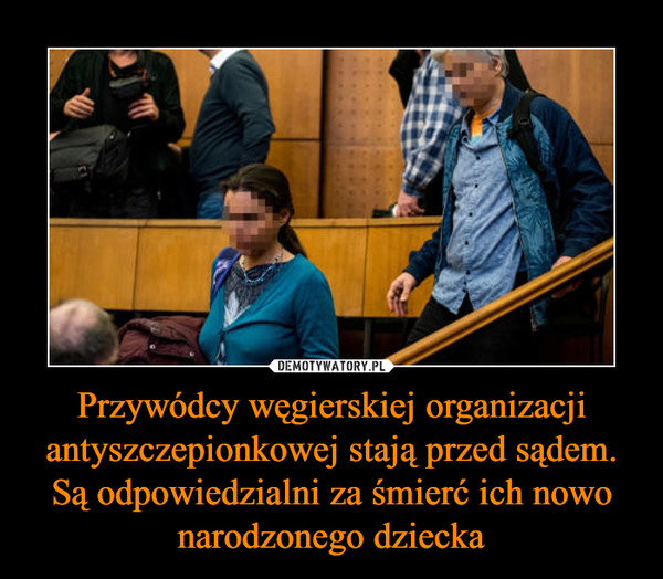 Przywódcy węgierskiej organizacji antyszczepionkowej stają przed sądem. Są odpowiedzialni za śmierć ich nowo narodzonego dziecka –