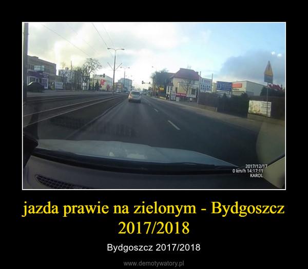 jazda prawie na zielonym - Bydgoszcz 2017/2018 – Bydgoszcz 2017/2018