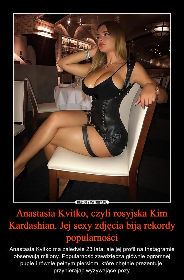 Anastasia Kvitko, czyli rosyjska Kim Kardashian. Jej sexy zdjęcia biją rekordy popularności – Anastasia Kvitko ma zaledwie 23 lata, ale jej profil na Instagramie obserwują miliony. Popularność zawdzięcza głównie ogromnej pupie i równie pełnym piersiom, które chętnie prezentuje, przybierając wyzywające pozy
