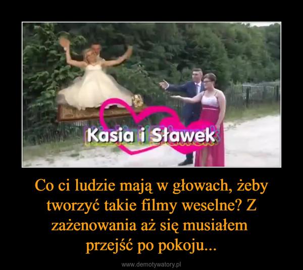 Co ci ludzie mają w głowach, żeby tworzyć takie filmy weselne? Z zażenowania aż się musiałem przejść po pokoju... –