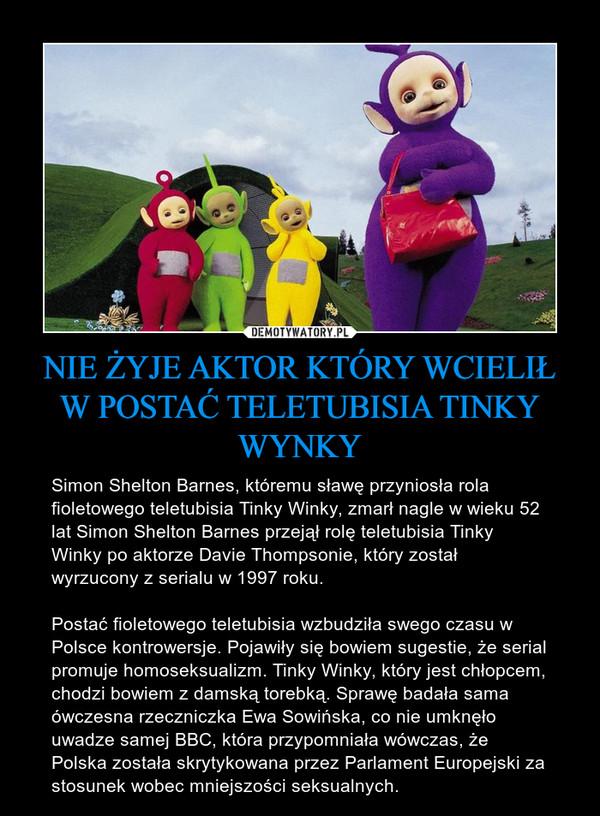 NIE ŻYJE AKTOR KTÓRY WCIELIŁ W POSTAĆ TELETUBISIA TINKY WYNKY – Simon Shelton Barnes, któremu sławę przyniosła rola fioletowego teletubisia Tinky Winky, zmarł nagle w wieku 52 lat Simon Shelton Barnes przejął rolę teletubisia Tinky Winky po aktorze Davie Thompsonie, który został wyrzucony z serialu w 1997 roku.Postać fioletowego teletubisia wzbudziła swego czasu w Polsce kontrowersje. Pojawiły się bowiem sugestie, że serial promuje homoseksualizm. Tinky Winky, który jest chłopcem, chodzi bowiem z damską torebką. Sprawę badała sama ówczesna rzeczniczka Ewa Sowińska, co nie umknęło uwadze samej BBC, która przypomniała wówczas, że Polska została skrytykowana przez Parlament Europejski za stosunek wobec mniejszości seksualnych.
