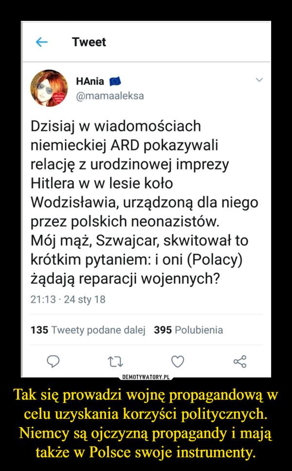 Tak się prowadzi wojnę propagandową w celu uzyskania korzyści politycznych. Niemcy są ojczyzną propagandy i mają także w Polsce swoje instrumenty. –