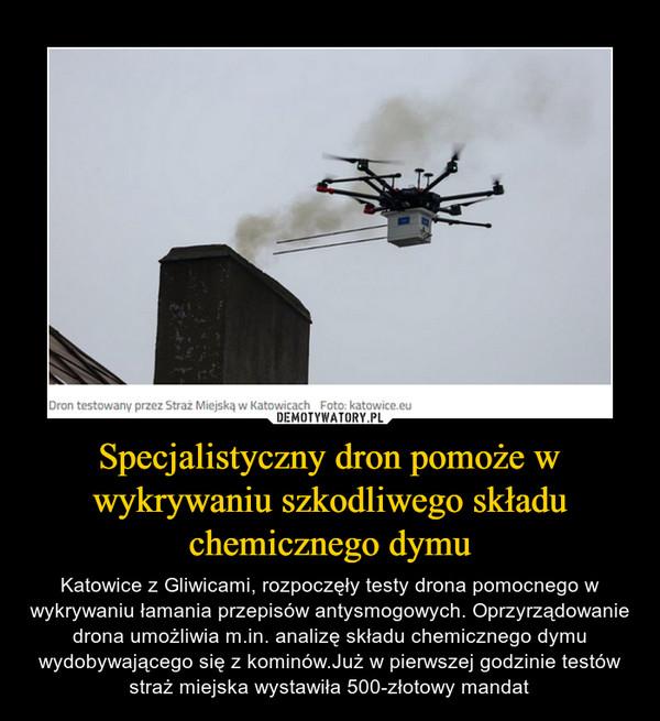 Specjalistyczny dron pomoże w wykrywaniu szkodliwego składu chemicznego dymu – Katowice z Gliwicami, rozpoczęły testy drona pomocnego w wykrywaniu łamania przepisów antysmogowych. Oprzyrządowanie drona umożliwia m.in. analizę składu chemicznego dymu wydobywającego się z kominów.Już w pierwszej godzinie testów straż miejska wystawiła 500-złotowy mandat