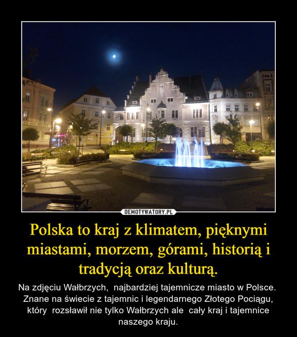 Polska to kraj z klimatem, pięknymi miastami, morzem, górami, historią i tradycją oraz kulturą. – Na zdjęciu Wałbrzych,  najbardziej tajemnicze miasto w Polsce.  Znane na świecie z tajemnic i legendarnego Złotego Pociągu, który  rozsławił nie tylko Wałbrzych ale  cały kraj i tajemnice naszego kraju.