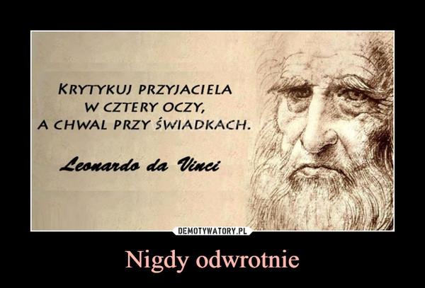 Nigdy odwrotnie –  KRYTYKUJ PRZYJACIELA W CZTERY OCZY, A CHWAL PRZY ŚWIADKACHLeonardo da Vinci