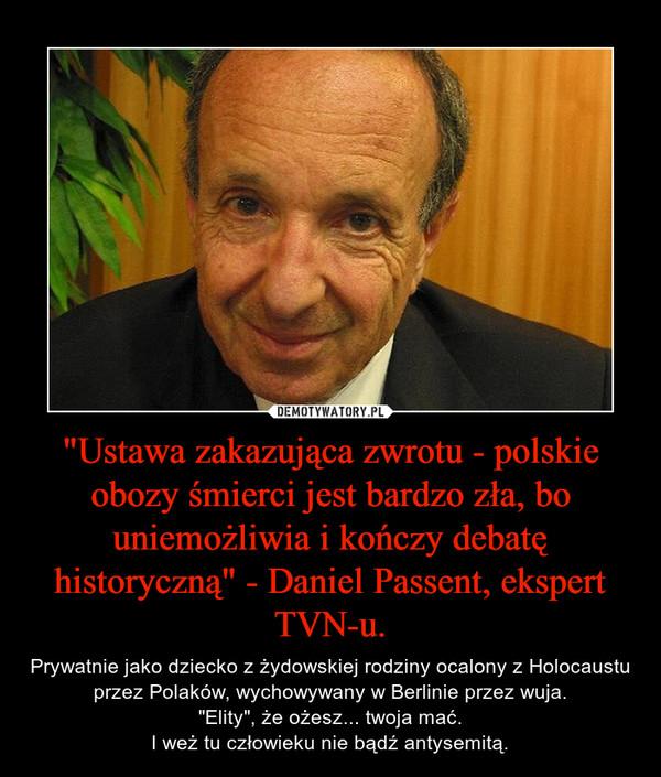 """""""Ustawa zakazująca zwrotu - polskie obozy śmierci jest bardzo zła, bo uniemożliwia i kończy debatę historyczną"""" - Daniel Passent, ekspert TVN-u. – Prywatnie jako dziecko z żydowskiej rodziny ocalony z Holocaustu przez Polaków, wychowywany w Berlinie przez wuja.""""Elity"""", że ożesz... twoja mać.I weż tu człowieku nie bądź antysemitą."""