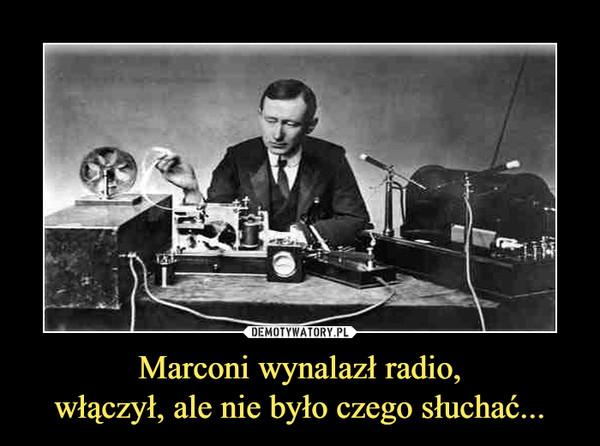 Marconi wynalazł radio,włączył, ale nie było czego słuchać... –
