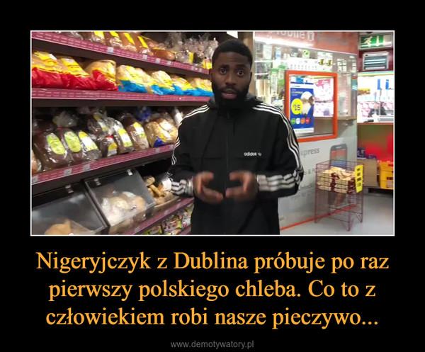 Nigeryjczyk z Dublina próbuje po raz pierwszy polskiego chleba. Co to z człowiekiem robi nasze pieczywo... –