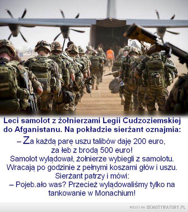 Czas to strata pieniędzy –  Leci samolot z żołnierzami Legii Cudzoziemskiejdo Afganistanu. Na pokładzie sierzant oznajmia:Za każda pare uszu talibów daje 200 euro,za łeb z brodą 500 euro!Samolot wylądował, żołnierze wybiegli z samolotu.Wracają po godzinie z pełnymi koszami głów i uszuSierżant patrzy i mówi- Pojeb.ato was? Przeciez wyladowalismy tylko natankowanie w Monachium!