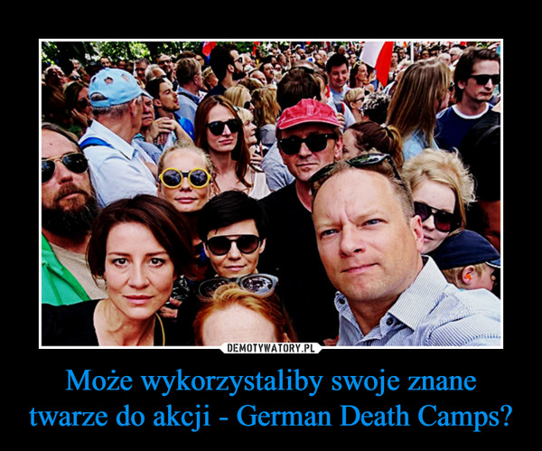 Może wykorzystaliby swoje znane twarze do akcji - German Death Camps? –