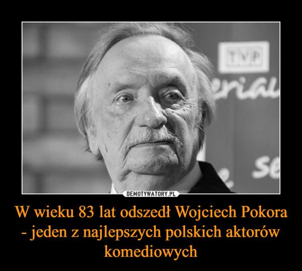 W wieku 83 lat odszedł Wojciech Pokora - jeden z najlepszych polskich aktorów komediowych –