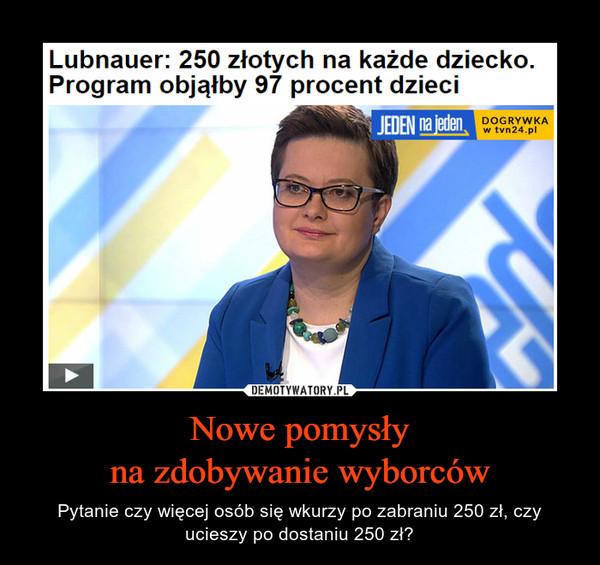 Nowe pomysłyna zdobywanie wyborców – Pytanie czy więcej osób się wkurzy po zabraniu 250 zł, czy ucieszy po dostaniu 250 zł?