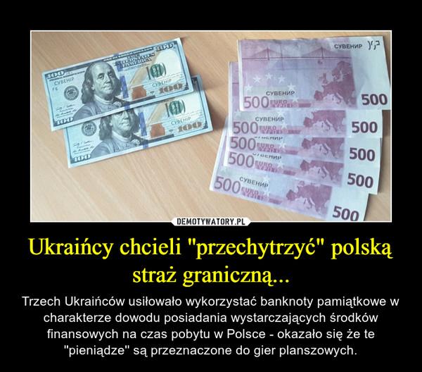 """Ukraińcy chcieli ''przechytrzyć"""" polską straż graniczną... – Trzech Ukraińców usiłowało wykorzystać banknoty pamiątkowe w charakterze dowodu posiadania wystarczających środków finansowych na czas pobytu w Polsce - okazało się że te ''pieniądze'' są przeznaczone do gier planszowych."""