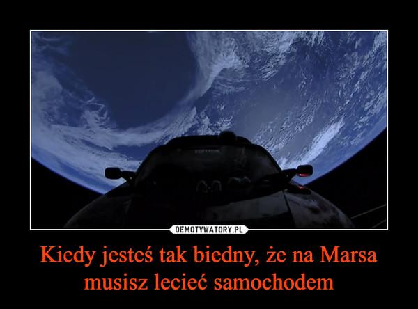 Kiedy jesteś tak biedny, że na Marsa musisz lecieć samochodem –