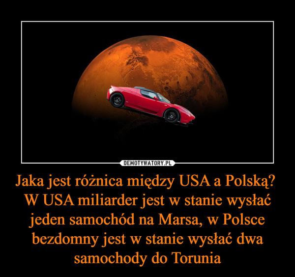 Jaka jest różnica między USA a Polską? W USA miliarder jest w stanie wysłać jeden samochód na Marsa, w Polsce bezdomny jest w stanie wysłać dwa samochody do Torunia –