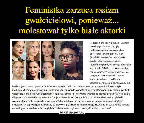"""–  Feministka zarzuca rasizm gwałcicielowi, ponieważ... molestował tylko białe aktorkiPodczas gdy kobiety odważnie wyznają przed całym światem, że były molestowane, używając w mediach społecznościowych tagu #MeToo (#JaTeż), czarnoskóra dziennikarka gwałcicielom zarzuca... rasizm. Przynajmniej temu, od którego cała akcja się zaczęła. """"Myślę, że powinniśmy być zaniepokojeni, że seryjny gwałciciel nie uwzględnia różnorodności rasowej wśród swoich ofiar"""" - o Harveyu Weinsteinie napisała Bim Adewunmi, od lat działająca na rzecz praw kobiet i równouprawnienia. Kilka dni temu w swoim artykule feministka oskarżyła producenta filmowego o dyskryminację rasową. Jak zauważyła, wszystkie kobiety molestowane przez niego, były białe. Wiązać się to ma z ogólnym problemem rasizmu w Hollywood - Adewunmi twierdzi, że czarnoskóre aktorki nie dostają ról głównych w amerykańskich filmach. Swoje ubolewanie nad faktem, że wszystkie ofiary Weinsteina były białe wyraziła słowami: """"Myślę, że dla niego czarna kobieta, taka jak ja, nie jest uważana za godne pożadania trofeum seksualne. On zapewne jest przekonany, że 'pie****na' przez niego kobieta doznaje zaszczytu, ale czarnoskóra kobieta nie zasługuje na taki honor. To jest głęboko zakorzenione w głowach takich jak on białych samców""""."""