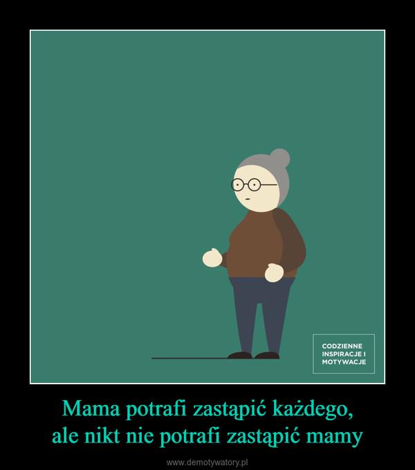 Mama potrafi zastąpić każdego,ale nikt nie potrafi zastąpić mamy –
