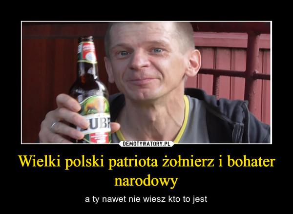 Wielki polski patriota żołnierz i bohater narodowy – a ty nawet nie wiesz kto to jest