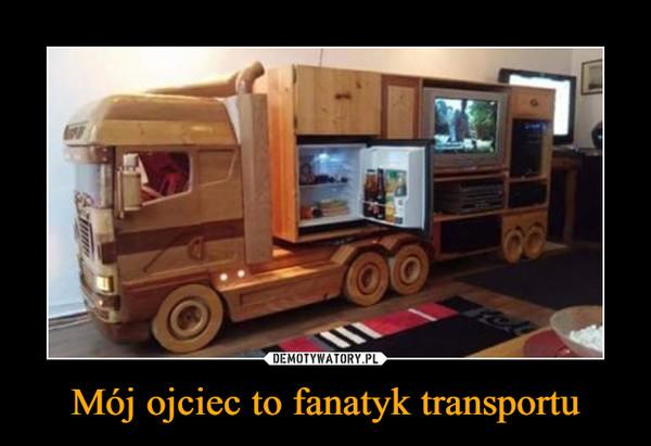 Mój ojciec to fanatyk transportu –