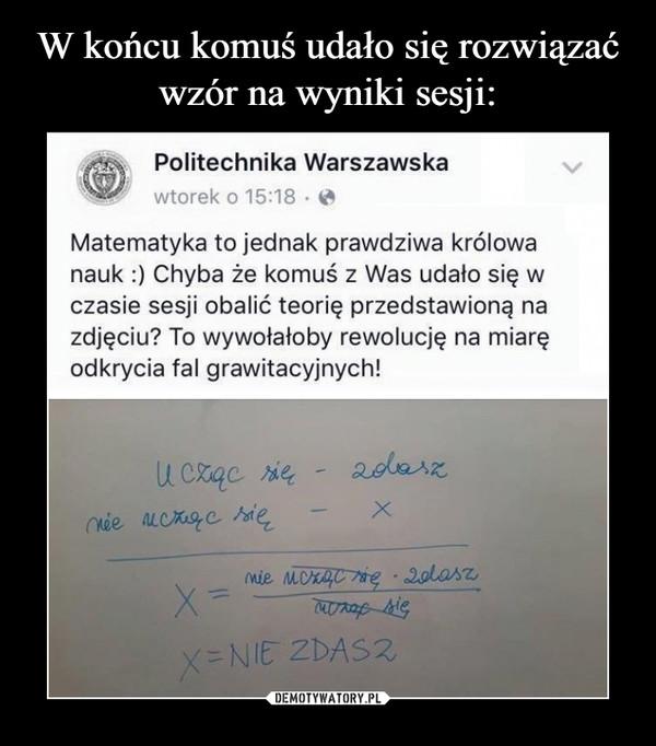 –  Politechnika WarszawskaMatematyka to jednak prawdziwa królowanauk :) Chyba że komuś z Was udało się wczasie sesji obalić teorię przedstawioną nazdjęciu? To wywołałoby rewolucję na miaręI grawitacyjnych!NIE ZDASZ