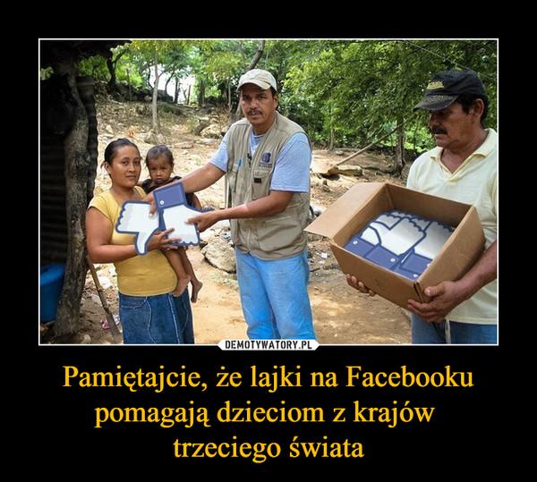 Pamiętajcie, że lajki na Facebooku pomagają dzieciom z krajów trzeciego świata –