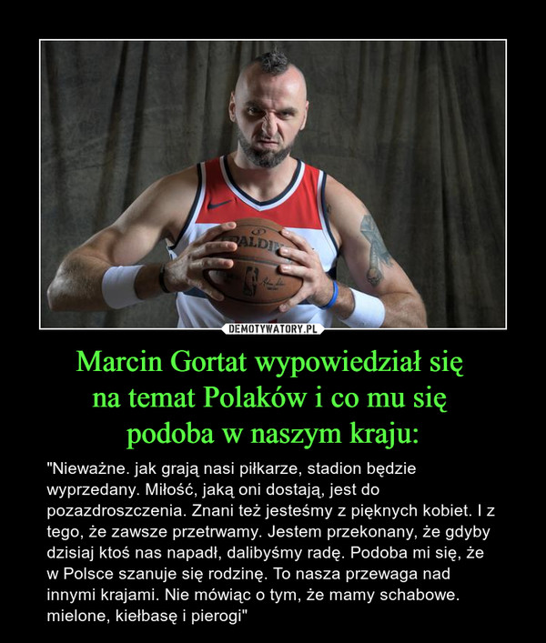 """Marcin Gortat wypowiedział się na temat Polaków i co mu się podoba w naszym kraju: – """"Nieważne. jak grają nasi piłkarze, stadion będzie wyprzedany. Miłość, jaką oni dostają, jest do pozazdroszczenia. Znani też jesteśmy z pięknych kobiet. I z tego, że zawsze przetrwamy. Jestem przekonany, że gdyby dzisiaj ktoś nas napadł, dalibyśmy radę. Podoba mi się, że w Polsce szanuje się rodzinę. To nasza przewaga nad innymi krajami. Nie mówiąc o tym, że mamy schabowe. mielone, kiełbasę i pierogi"""""""