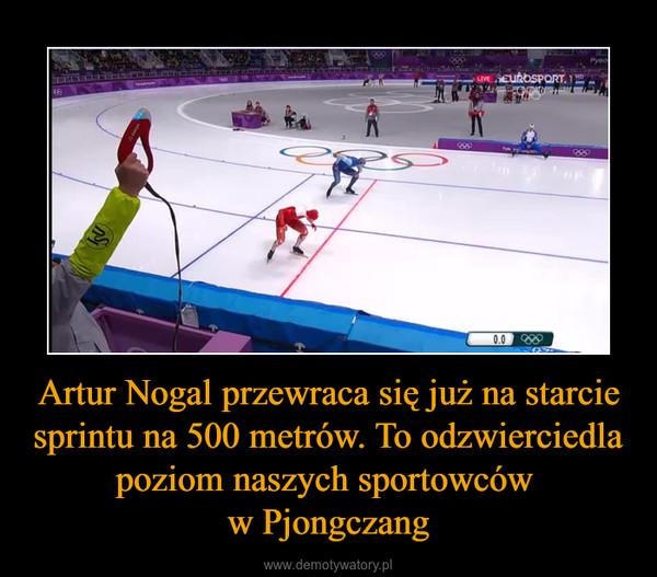 Artur Nogal przewraca się już na starcie sprintu na 500 metrów. To odzwierciedla poziom naszych sportowców w Pjongczang –
