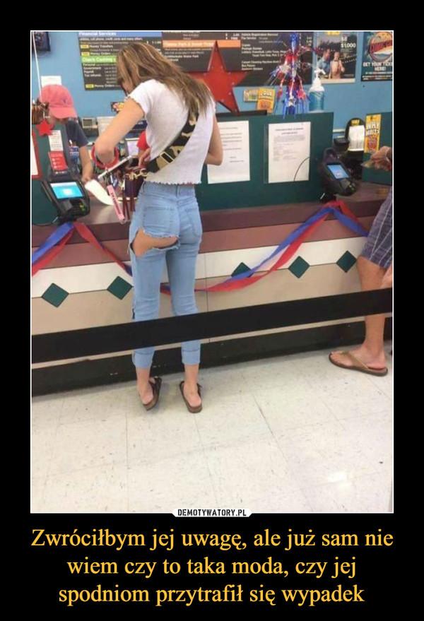 Zwróciłbym jej uwagę, ale już sam nie wiem czy to taka moda, czy jej spodniom przytrafił się wypadek –