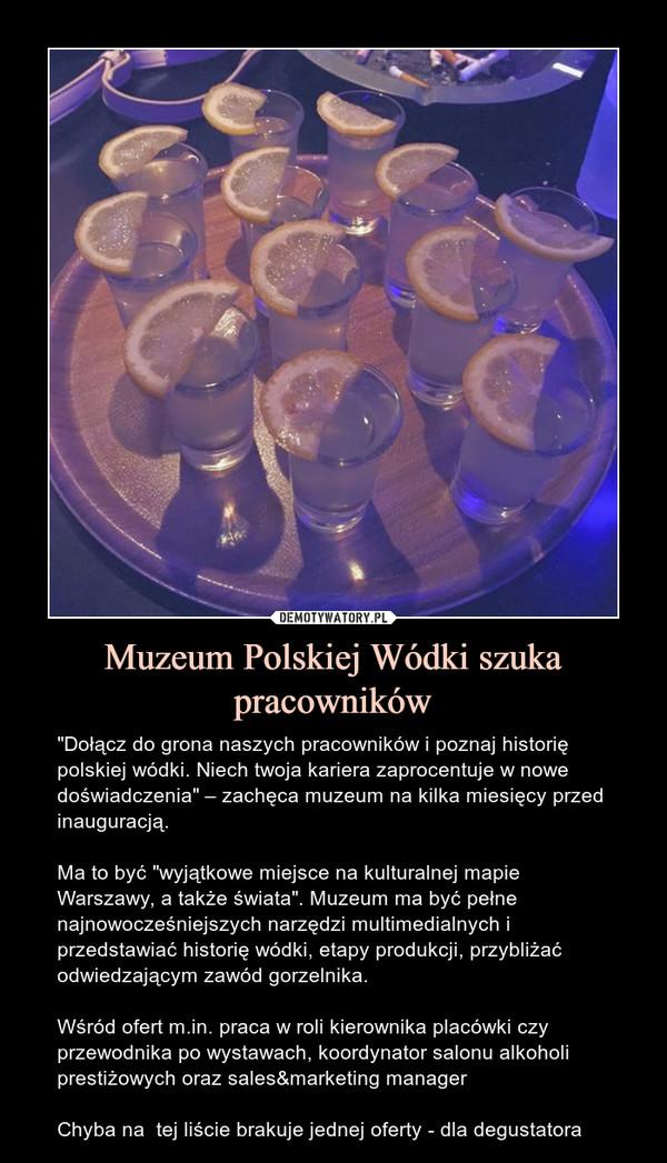 """Muzeum Polskiej Wódki szuka pracowników – """"Dołącz do grona naszych pracowników i poznaj historię polskiej wódki. Niech twoja kariera zaprocentuje w nowe doświadczenia"""" – zachęca muzeum na kilka miesięcy przed inauguracją.Ma to być """"wyjątkowe miejsce na kulturalnej mapie Warszawy, a także świata"""". Muzeum ma być pełne najnowocześniejszych narzędzi multimedialnych i przedstawiać historię wódki, etapy produkcji, przybliżać odwiedzającym zawód gorzelnika.Wśród ofert m.in. praca w roli kierownika placówki czy przewodnika po wystawach, koordynator salonu alkoholi prestiżowych oraz sales&marketing managerChyba na  tej liście brakuje jednej oferty - dla degustatora"""