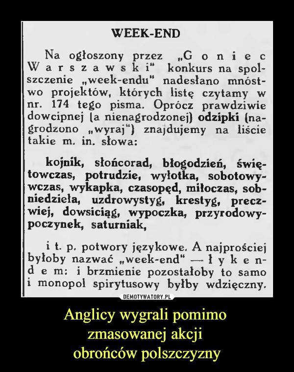 """Anglicy wygrali pomimo zmasowanej akcji obrońców polszczyzny –  WEEK-END Na ogłoszony przez """"G oni e c War s z a w s k i"""" konkurs na spol-szczenie """"week-endu"""" nadesłano mnóst-wo projektów, których listę czytamy w nr. 174 tego pisma. Oprócz prawdziwie dowcipnej [a nienagrodzonej) odzipki (na-grodzono """"wyraj"""") znajdujemy na liście takie m. in. słowa: kojnik, słońcorad, błogodzieri, świ-towczas, potrudzie, wyłotka, sobotowy-wczas, wykapka, czasopęd, miłoczas, sob-niedziela, uzdrowystyg, krestyg, precz-wiej, dowsiciąg, wypoczka, przyrodowy-poczynek, saturniak, i t. p, potwory językowe. A najprościej byłoby nazwać """"week-end"""" —ł y k e n-d e m: i brzmienie pozostałoby to samo i monopol spirytusowy byłby wdzięczny."""