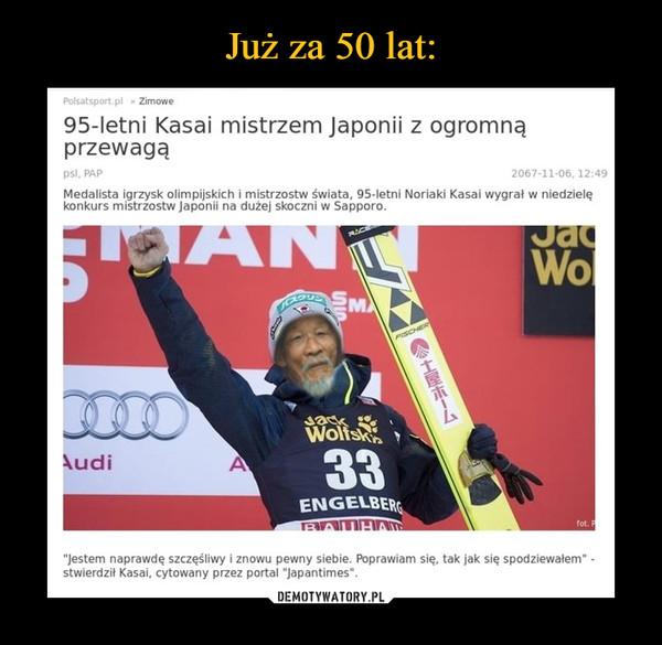 """–  95-letni Kasai mistrzem Japonii z ogromną przewagąMedalista igrzysk olimpijskich i mistrzostw świata, 95-letni Noriaki Kasai wygrał w niedzielę konkurs mistrzostw Japonii na dużej skoczni w Sapporo.Jestem naprawdę szczęśliwy i znowu pewny siebie. Poprawiam się, tak jak się spodziewałem - stwierdził Kasai, cytowany przez portal """"japantimes"""""""