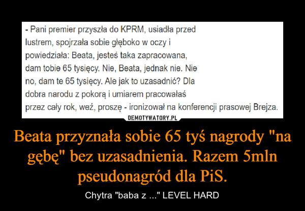 """Beata przyznała sobie 65 tyś nagrody """"na gębę"""" bez uzasadnienia. Razem 5mln pseudonagród dla PiS. – Chytra """"baba z ..."""" LEVEL HARD"""
