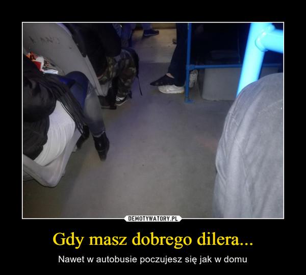 Gdy masz dobrego dilera... – Nawet w autobusie poczujesz się jak w domu