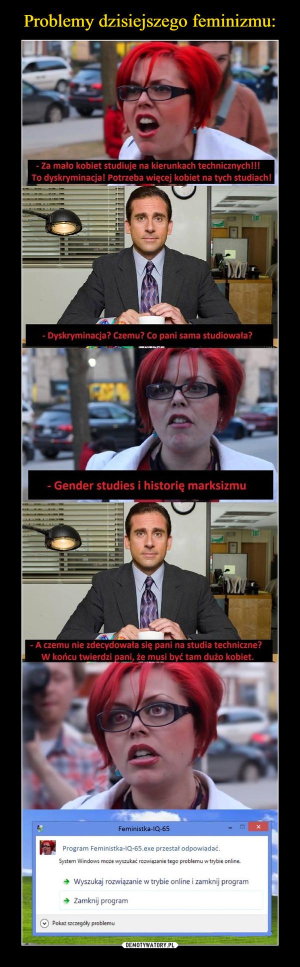 –  - Za mało kobiet studiuje na kierunkach technicznych!!! To dyskryminacja! Potrzeba więcej kobiet na tych studiach! - Dyskryminacja? Czemu? Co pani sama studiowała? - Gender studies i historię marksizmu - A czemu nie zdecydowała się pani na studia techniczne? W końcu twierdzi pani, że musi być tam dużo kobiet. Program Feministka-IQ-65.exe przestał odpowiadać. System Windows moze wyszukać rozwiązanie tego problemu w trybie online. Wyszukaj rozwiązanie w trybie online i zamknij program + Zamknij program C) Pokaz szczegóły problemu