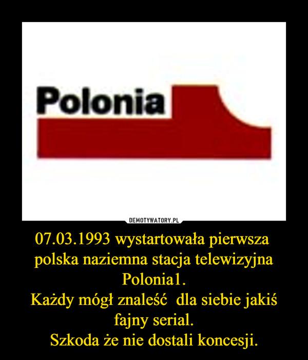 07.03.1993 wystartowała pierwsza  polska naziemna stacja telewizyjna Polonia1.Każdy mógł znaleść  dla siebie jakiś fajny serial.Szkoda że nie dostali koncesji. –