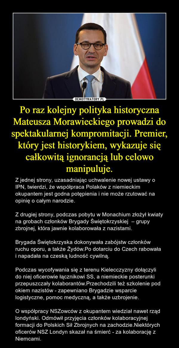Po raz kolejny polityka historyczna Mateusza Morawieckiego prowadzi do spektakularnej kompromitacji. Premier, który jest historykiem, wykazuje się całkowitą ignorancją lub celowo manipuluje. – Z jednej strony, uzasadniając uchwalenie nowej ustawy o IPN, twierdzi, że współpraca Polaków z niemieckim okupantem jest godna potępienia i nie może rzutować na opinię o całym narodzie.Z drugiej strony, podczas pobytu w Monachium złożył kwiaty na grobach członków Brygady Świętokrzyskiej  – grupy zbrojnej, która jawnie kolaborowała z nazistami. Brygada Świętokrzyska dokonywała zabójstw członków ruchu oporu, a także Żydów.Po dotarciu do Czech rabowała i napadała na czeską ludność cywilną.Podczas wycofywania się z terenu Kielecczyzny dołączyli do niej oficerowie łącznikowi SS, a niemieckie posterunki przepuszczały kolaborantów.Przechodzili też szkolenie pod okiem nazistów - zapewniano Brygadzie wsparcie logistyczne, pomoc medyczną, a także uzbrojenie. O współpracy NSZowców z okupantem wiedział nawet rząd londyński. Odmówił przyjęcia członków kolaboracyjnej formacji do Polskich Sił Zbrojnych na zachodzie.Niektórych oficerów NSZ Londyn skazał na śmierć - za kolaborację z Niemcami.